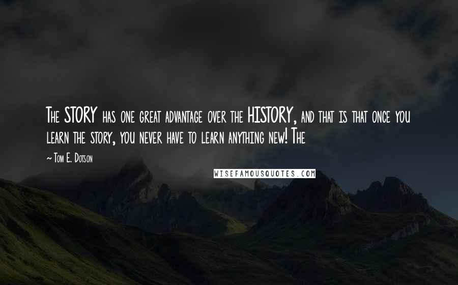 Tom E. Dotson quotes: The STORY has one great advantage over the HISTORY, and that is that once you learn the story, you never have to learn anything new! The