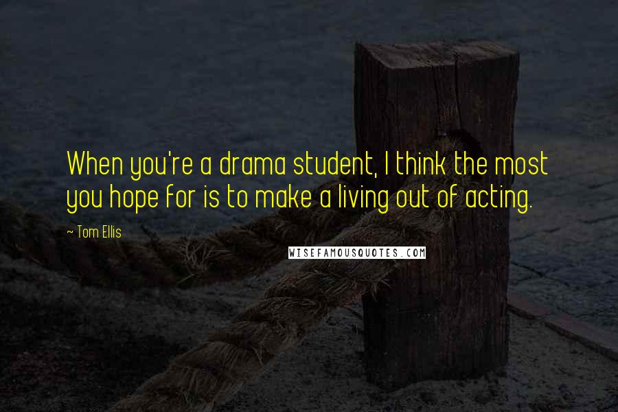 Tom Ellis quotes: When you're a drama student, I think the most you hope for is to make a living out of acting.