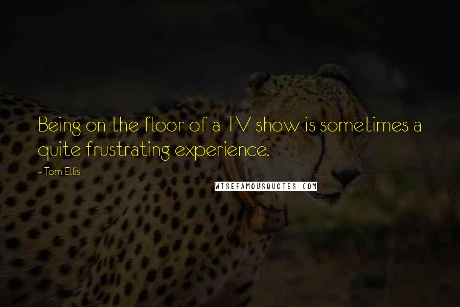 Tom Ellis quotes: Being on the floor of a TV show is sometimes a quite frustrating experience.