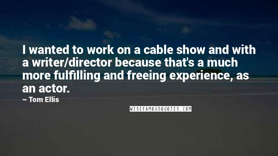 Tom Ellis quotes: I wanted to work on a cable show and with a writer/director because that's a much more fulfilling and freeing experience, as an actor.