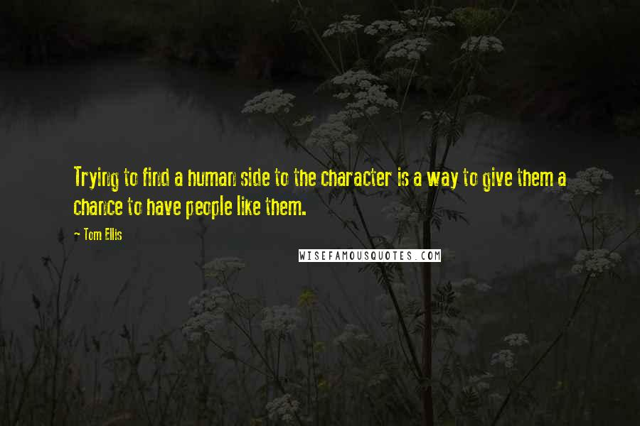 Tom Ellis quotes: Trying to find a human side to the character is a way to give them a chance to have people like them.