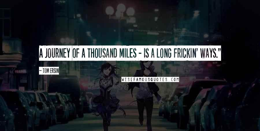 """Tom Ersin quotes: A journey of a thousand miles - is a long frickin' ways."""""""