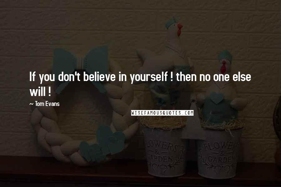 Tom Evans quotes: If you don't believe in yourself ! then no one else will !