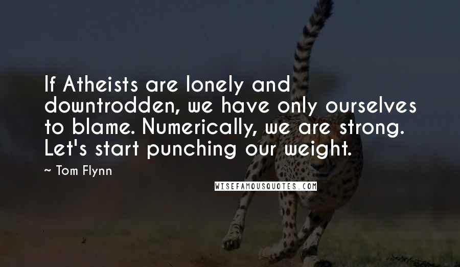 Tom Flynn quotes: If Atheists are lonely and downtrodden, we have only ourselves to blame. Numerically, we are strong. Let's start punching our weight.