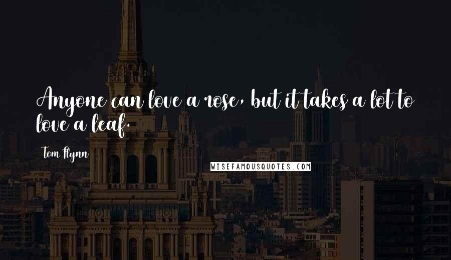 Tom Flynn quotes: Anyone can love a rose, but it takes a lot to love a leaf.
