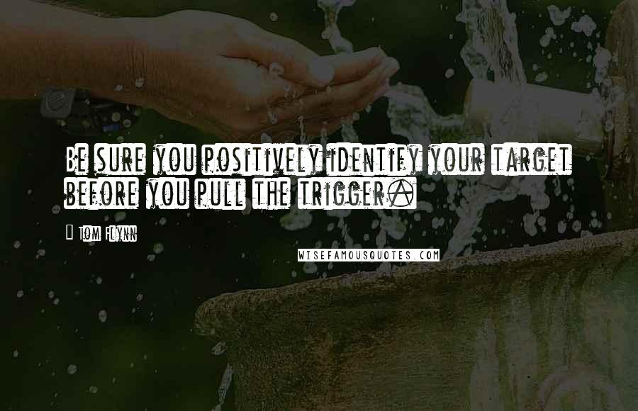 Tom Flynn quotes: Be sure you positively identify your target before you pull the trigger.