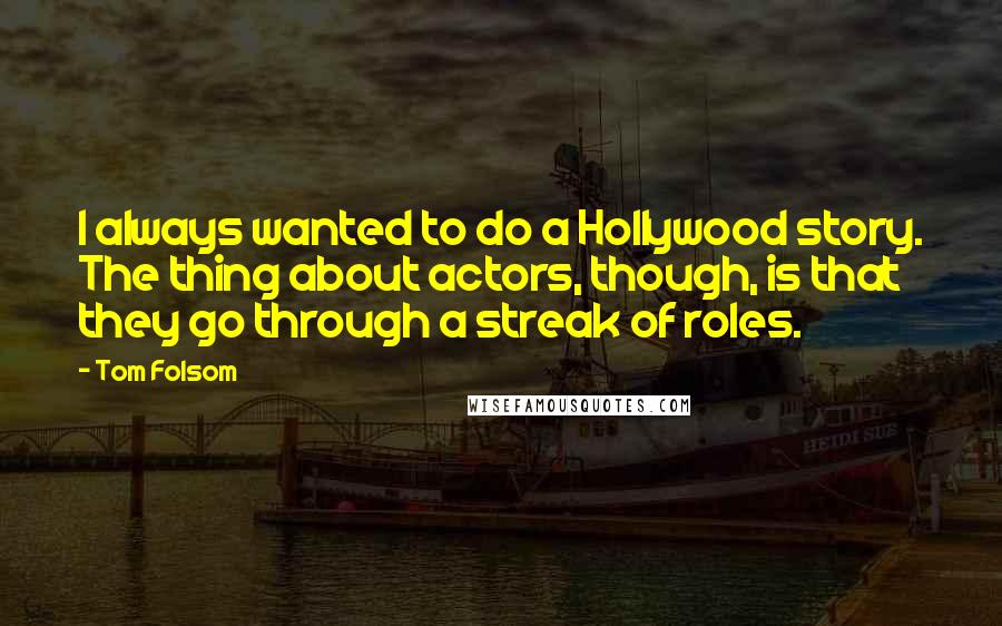 Tom Folsom quotes: I always wanted to do a Hollywood story. The thing about actors, though, is that they go through a streak of roles.