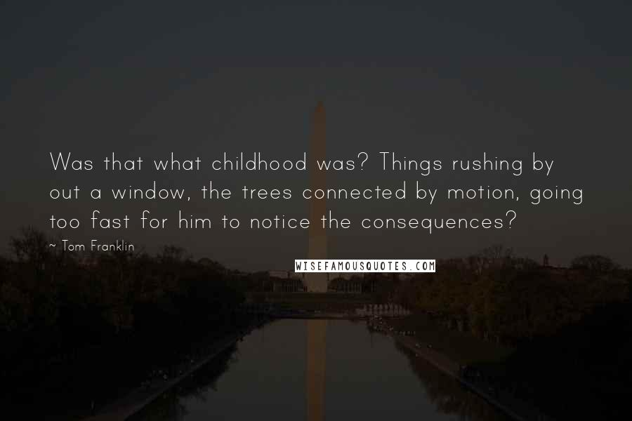 Tom Franklin quotes: Was that what childhood was? Things rushing by out a window, the trees connected by motion, going too fast for him to notice the consequences?