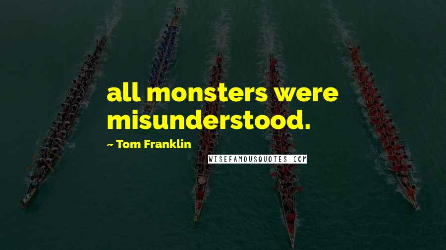 Tom Franklin quotes: all monsters were misunderstood.