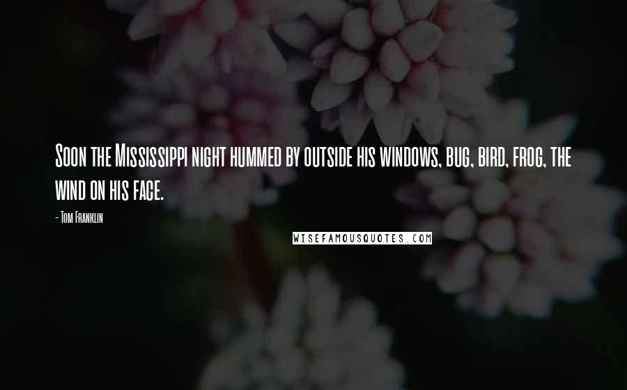 Tom Franklin quotes: Soon the Mississippi night hummed by outside his windows, bug, bird, frog, the wind on his face.