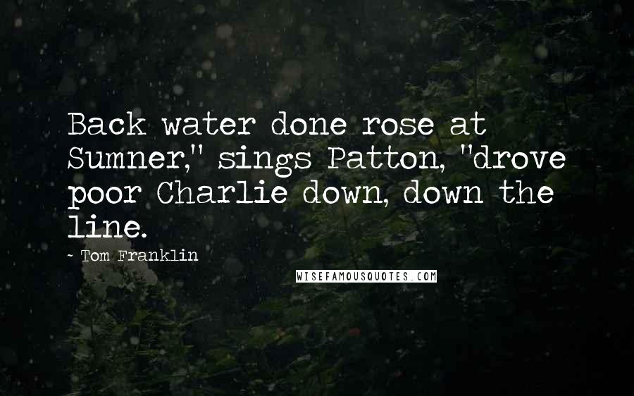 """Tom Franklin quotes: Back water done rose at Sumner,"""" sings Patton, """"drove poor Charlie down, down the line."""