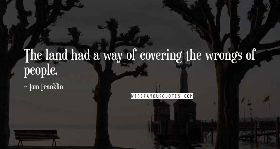 Tom Franklin quotes: The land had a way of covering the wrongs of people.
