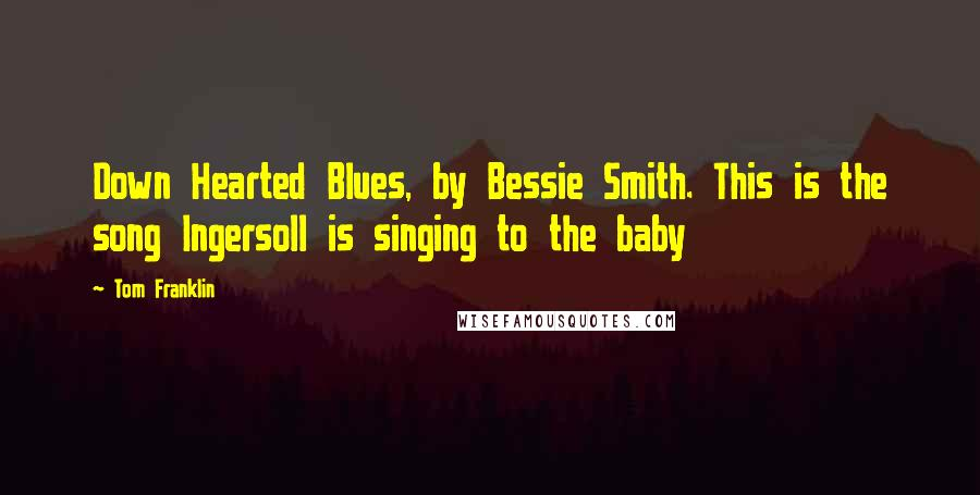 Tom Franklin quotes: Down Hearted Blues, by Bessie Smith. This is the song Ingersoll is singing to the baby