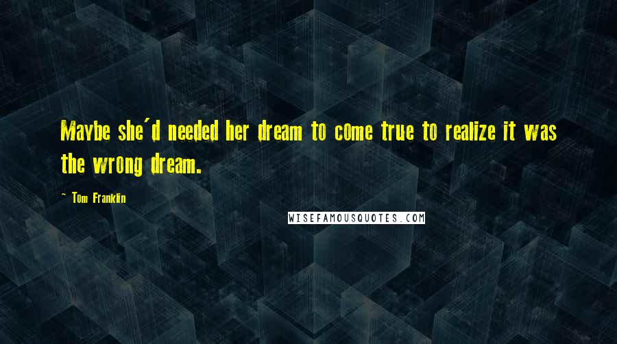 Tom Franklin quotes: Maybe she'd needed her dream to come true to realize it was the wrong dream.