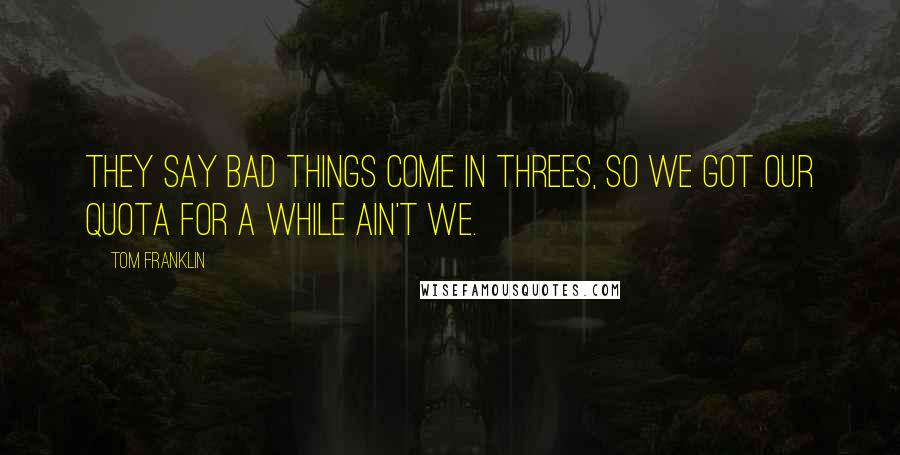 Tom Franklin quotes: they say bad things come in threes, so we got our quota for a while ain't we.