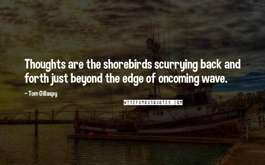 Tom Gillaspy quotes: Thoughts are the shorebirds scurrying back and forth just beyond the edge of oncoming wave.