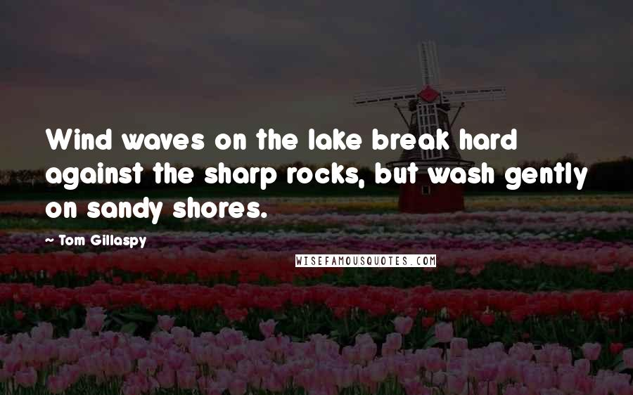 Tom Gillaspy quotes: Wind waves on the lake break hard against the sharp rocks, but wash gently on sandy shores.