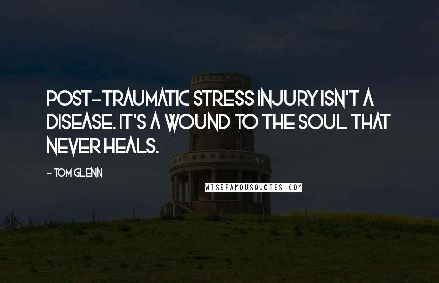 Tom Glenn quotes: Post-Traumatic Stress Injury isn't a disease. It's a wound to the soul that never heals.