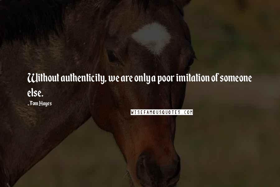 Tom Hayes quotes: Without authenticity, we are only a poor imitation of someone else.