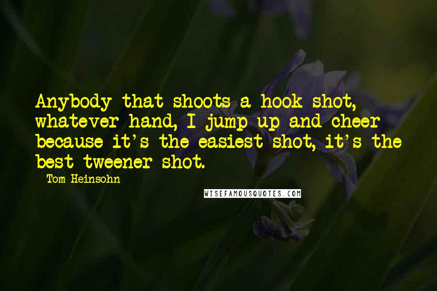 Tom Heinsohn quotes: Anybody that shoots a hook shot, whatever hand, I jump up and cheer because it's the easiest shot, it's the best tweener shot.