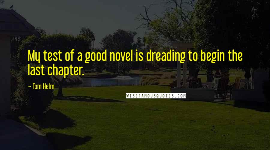 Tom Helm quotes: My test of a good novel is dreading to begin the last chapter.