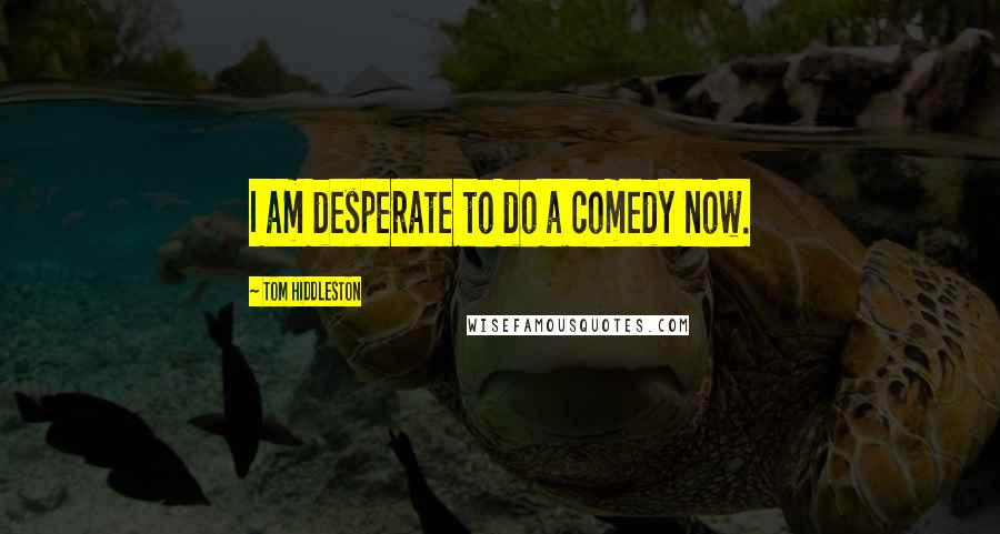 Tom Hiddleston quotes: I am desperate to do a comedy now.
