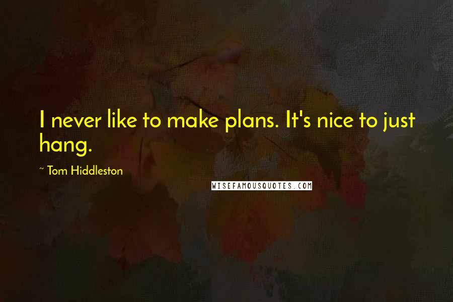 Tom Hiddleston quotes: I never like to make plans. It's nice to just hang.