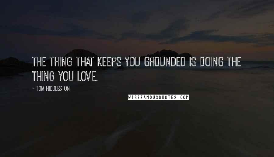 Tom Hiddleston quotes: The thing that keeps you grounded is doing the thing you love.