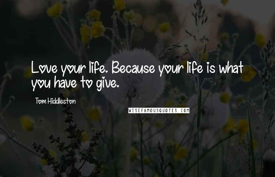 Tom Hiddleston quotes: Love your life. Because your life is what you have to give.