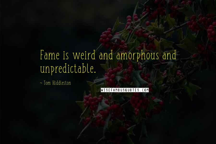 Tom Hiddleston quotes: Fame is weird and amorphous and unpredictable.