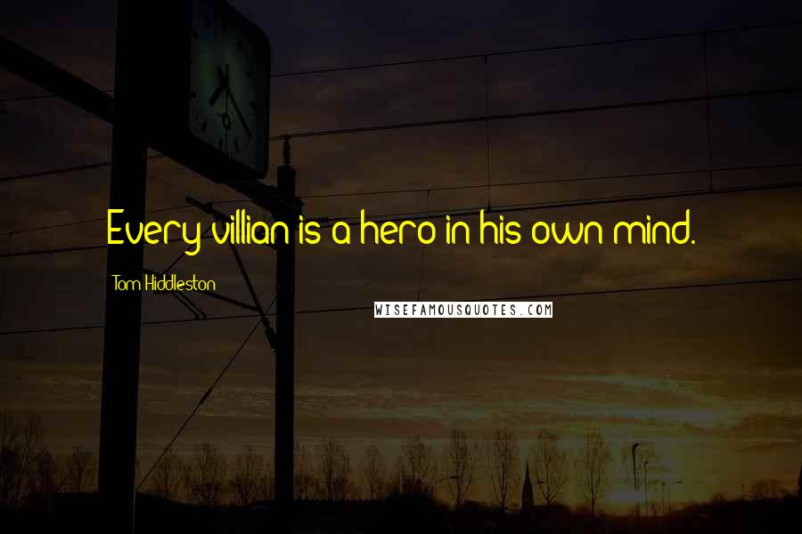 Tom Hiddleston quotes: Every villian is a hero in his own mind.