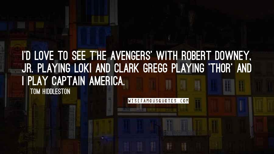 Tom Hiddleston quotes: I'd love to see T'he Avengers' with Robert Downey, Jr. playing Loki and Clark Gregg playing 'Thor' and I play Captain America.