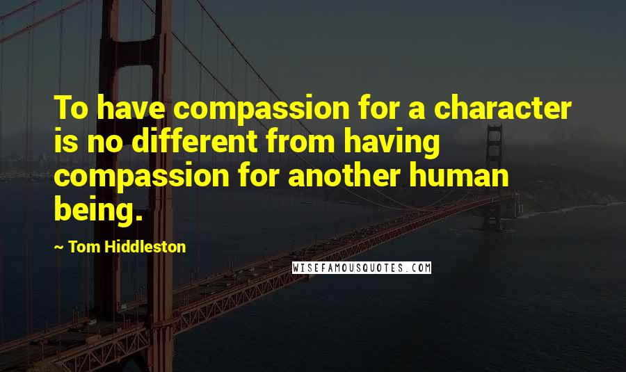 Tom Hiddleston quotes: To have compassion for a character is no different from having compassion for another human being.