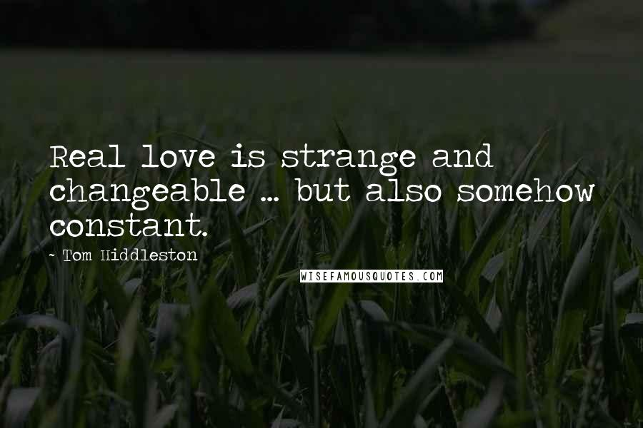Tom Hiddleston quotes: Real love is strange and changeable ... but also somehow constant.