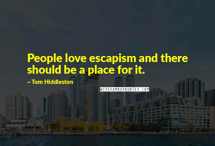 Tom Hiddleston quotes: People love escapism and there should be a place for it.
