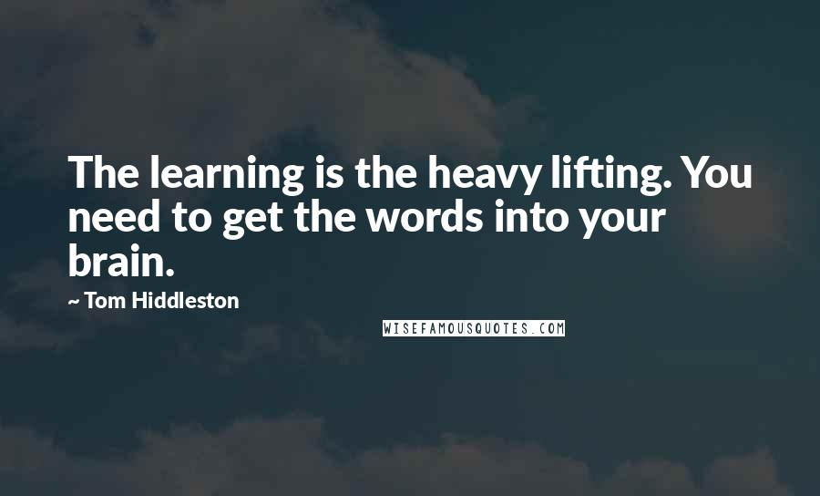 Tom Hiddleston quotes: The learning is the heavy lifting. You need to get the words into your brain.