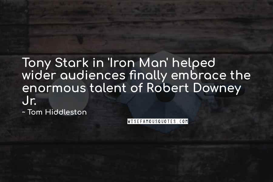 Tom Hiddleston quotes: Tony Stark in 'Iron Man' helped wider audiences finally embrace the enormous talent of Robert Downey Jr.