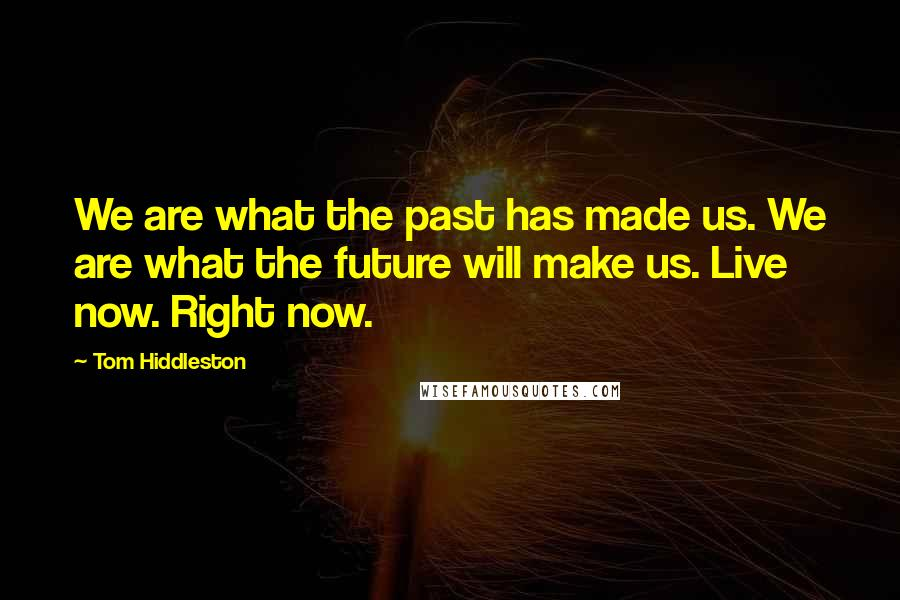 Tom Hiddleston quotes: We are what the past has made us. We are what the future will make us. Live now. Right now.