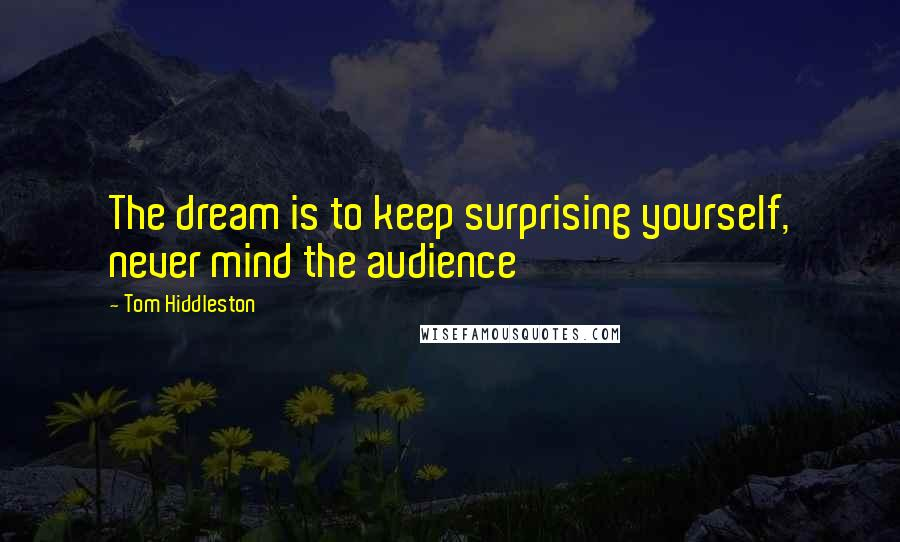 Tom Hiddleston quotes: The dream is to keep surprising yourself, never mind the audience