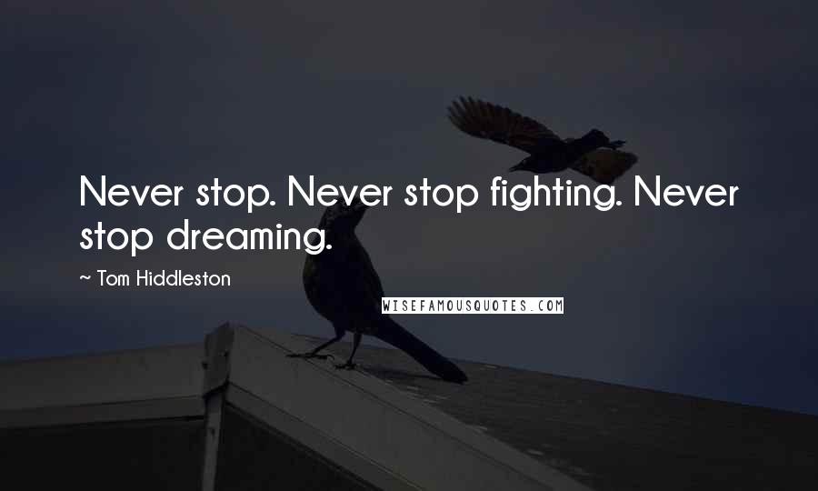 Tom Hiddleston quotes: Never stop. Never stop fighting. Never stop dreaming.