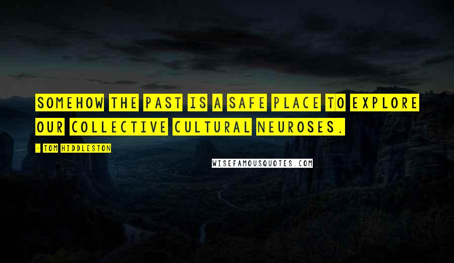 Tom Hiddleston quotes: Somehow the past is a safe place to explore our collective cultural neuroses.