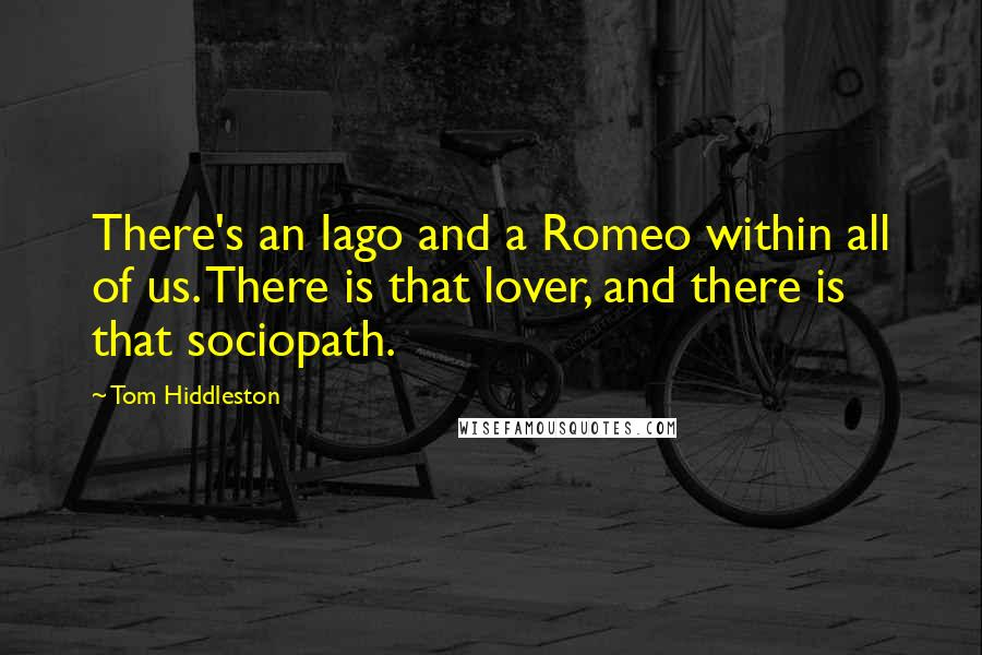 Tom Hiddleston quotes: There's an Iago and a Romeo within all of us. There is that lover, and there is that sociopath.