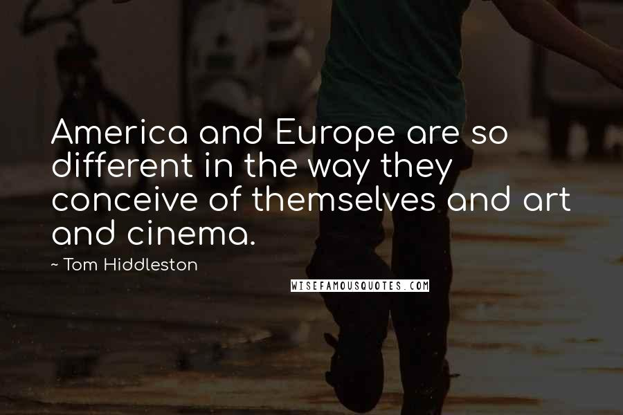 Tom Hiddleston quotes: America and Europe are so different in the way they conceive of themselves and art and cinema.
