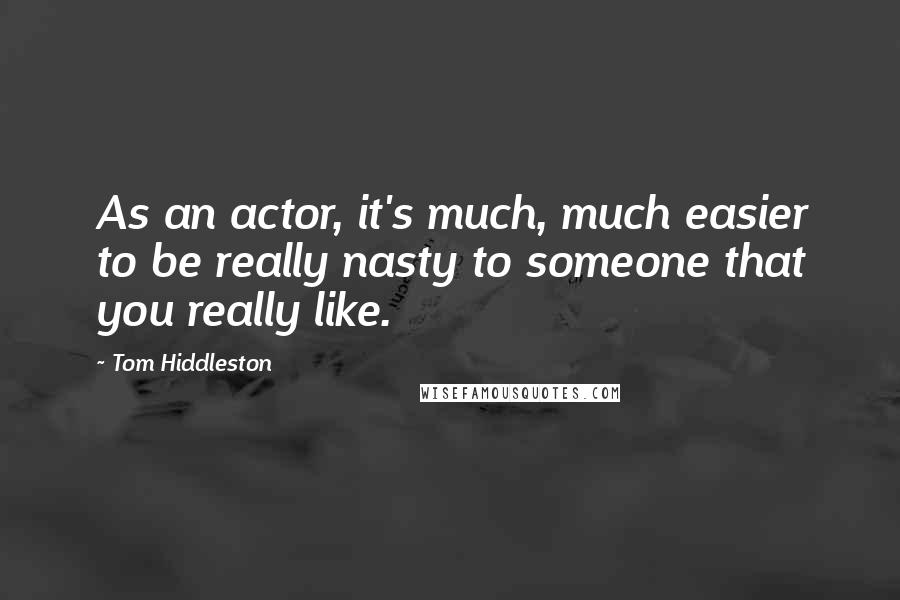 Tom Hiddleston quotes: As an actor, it's much, much easier to be really nasty to someone that you really like.