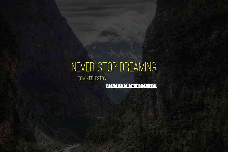 Tom Hiddleston quotes: Never Stop Dreaming