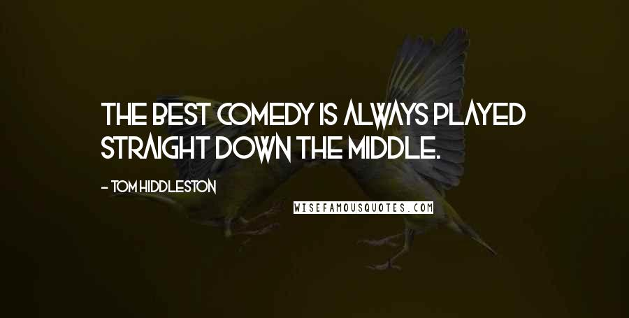 Tom Hiddleston quotes: The best comedy is always played straight down the middle.