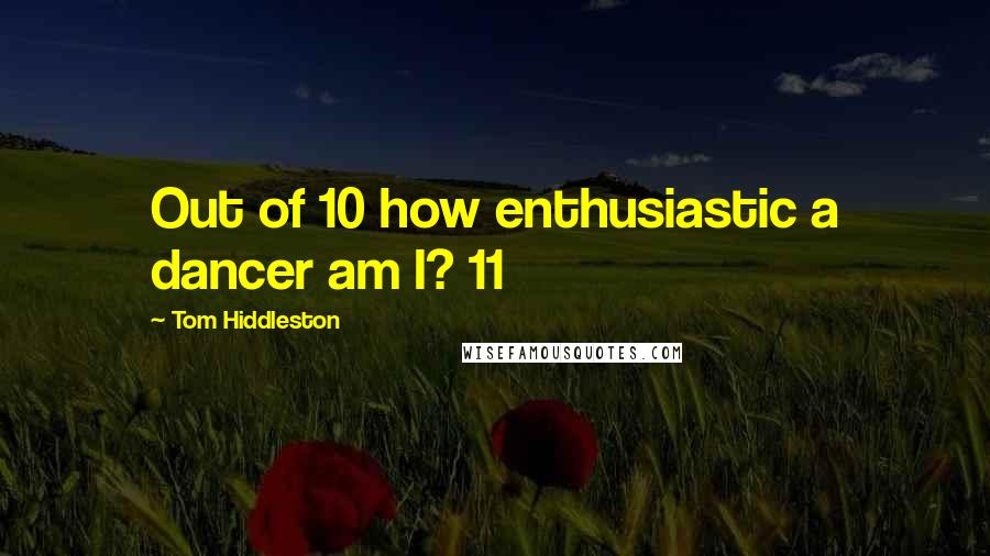 Tom Hiddleston quotes: Out of 10 how enthusiastic a dancer am I? 11