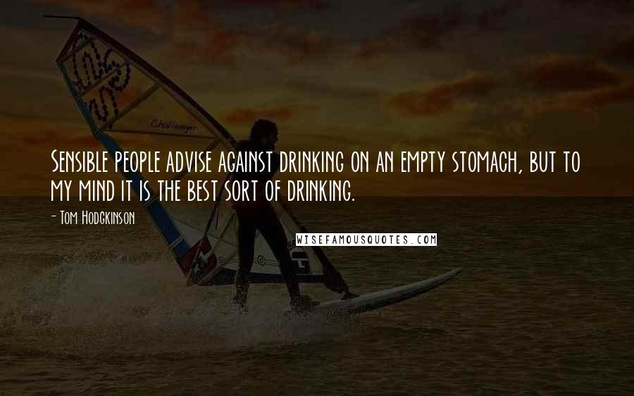 Tom Hodgkinson quotes: Sensible people advise against drinking on an empty stomach, but to my mind it is the best sort of drinking.