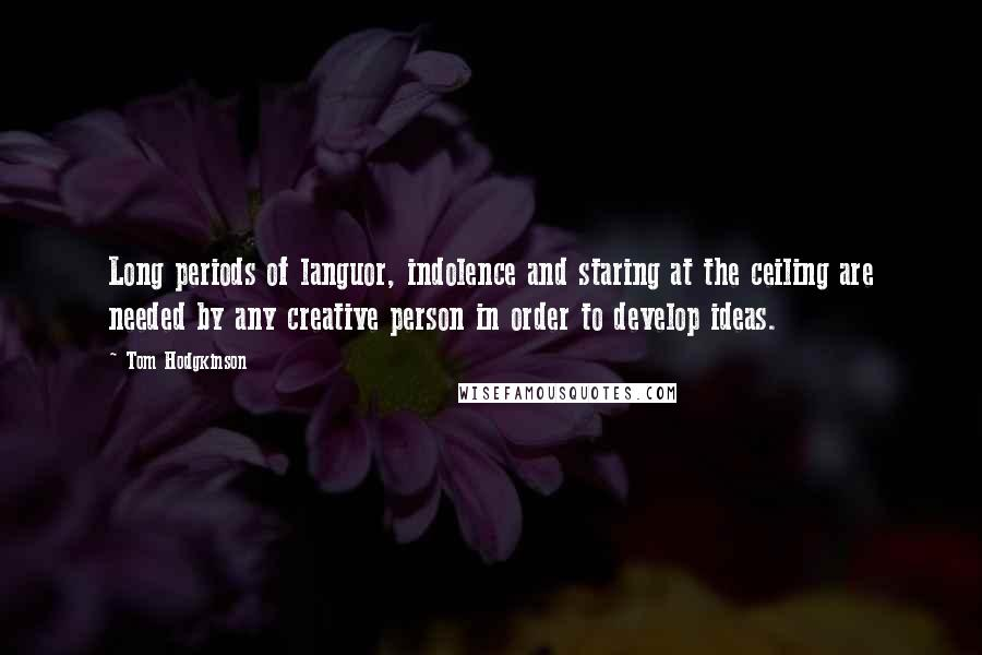 Tom Hodgkinson quotes: Long periods of languor, indolence and staring at the ceiling are needed by any creative person in order to develop ideas.