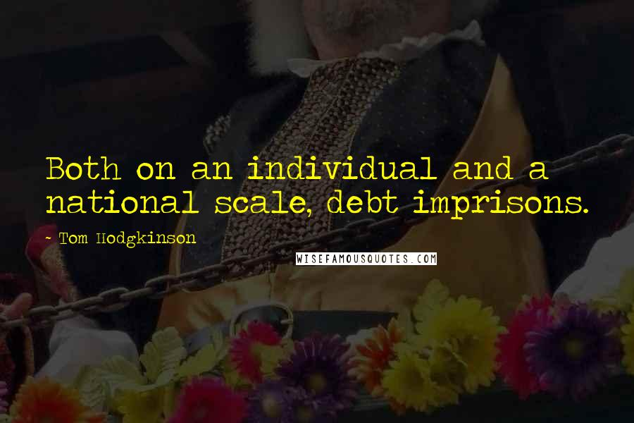 Tom Hodgkinson quotes: Both on an individual and a national scale, debt imprisons.